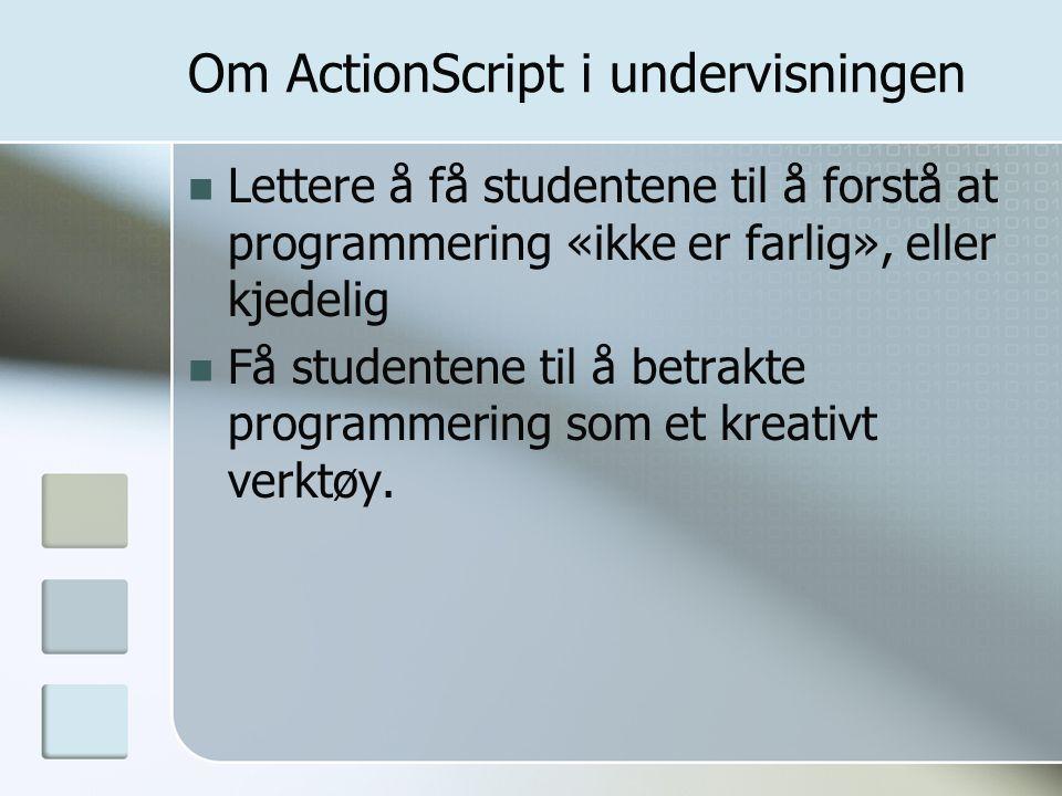 Om ActionScript i undervisningen Lettere å få studentene til å forstå at programmering «ikke er farlig», eller kjedelig Få studentene til å betrakte programmering som et kreativt verktøy.