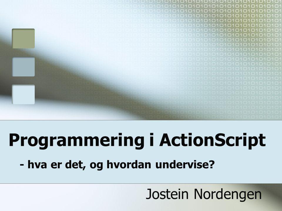 Programmering i ActionScript - hva er det, og hvordan undervise? Jostein Nordengen