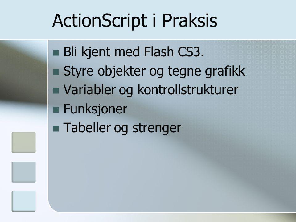 ActionScript i Praksis Bli kjent med Flash CS3. Styre objekter og tegne grafikk Variabler og kontrollstrukturer Funksjoner Tabeller og strenger