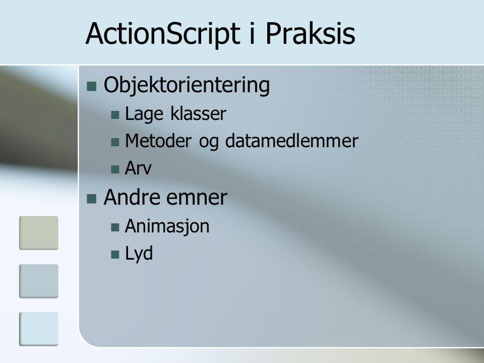 ActionScript i Praksis Objektorientering Lage klasser Metoder og datamedlemmer Arv Andre emner Animasjon Lyd