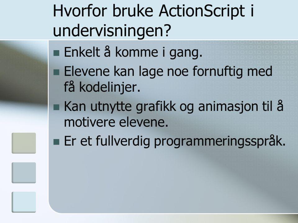 Hvorfor bruke ActionScript i undervisningen? Enkelt å komme i gang. Elevene kan lage noe fornuftig med få kodelinjer. Kan utnytte grafikk og animasjon