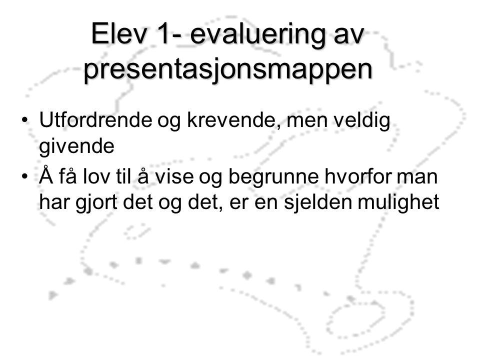 Elev 1- evaluering av presentasjonsmappen Utfordrende og krevende, men veldig givende Å få lov til å vise og begrunne hvorfor man har gjort det og det