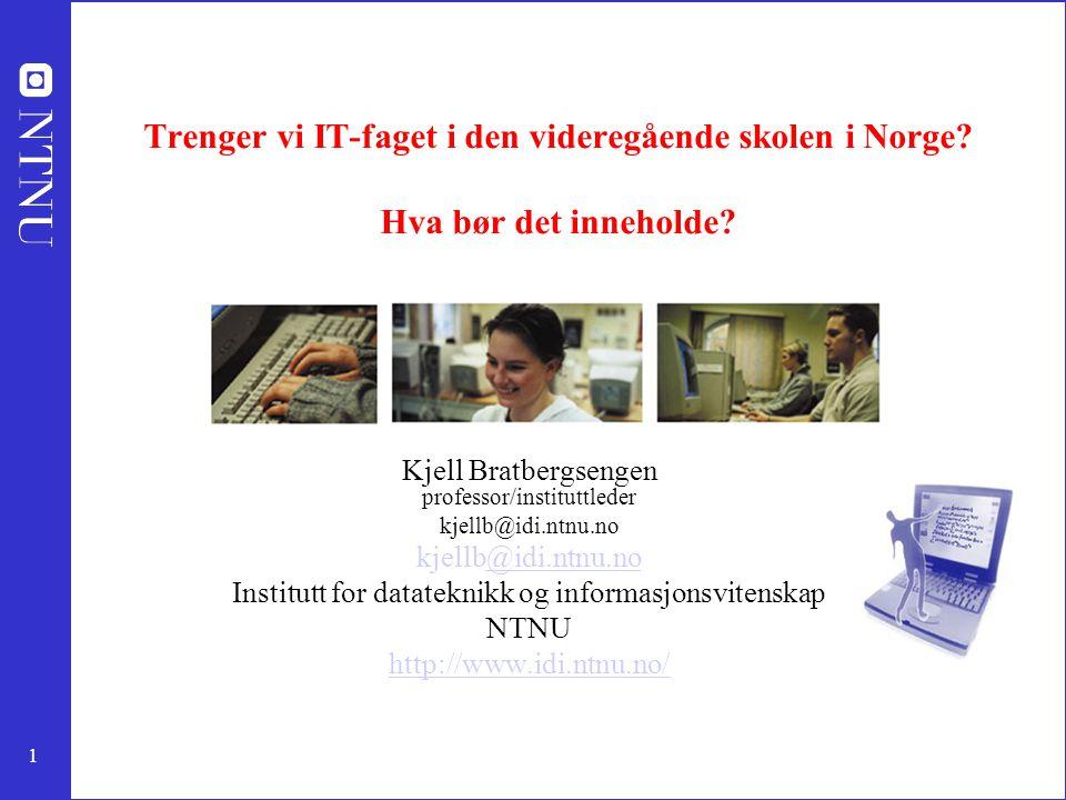 1 Trenger vi IT-faget i den videregående skolen i Norge? Hva bør det inneholde? Kjell Bratbergsengen professor/instituttleder kjellb@idi.ntnu.no @idi.