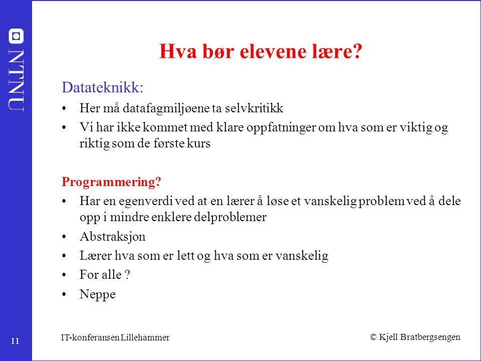 11 © Kjell Bratbergsengen IT-konferansen Lillehammer Hva bør elevene lære? Datateknikk: Her må datafagmiljøene ta selvkritikk Vi har ikke kommet med k