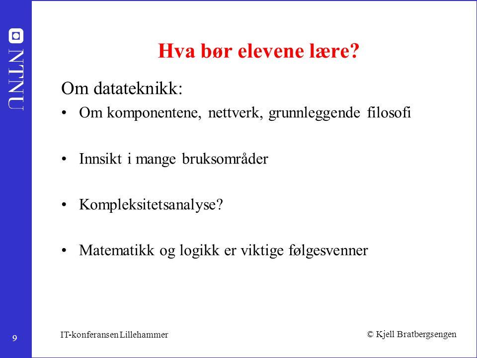 9 © Kjell Bratbergsengen IT-konferansen Lillehammer Hva bør elevene lære? Om datateknikk: Om komponentene, nettverk, grunnleggende filosofi Innsikt i