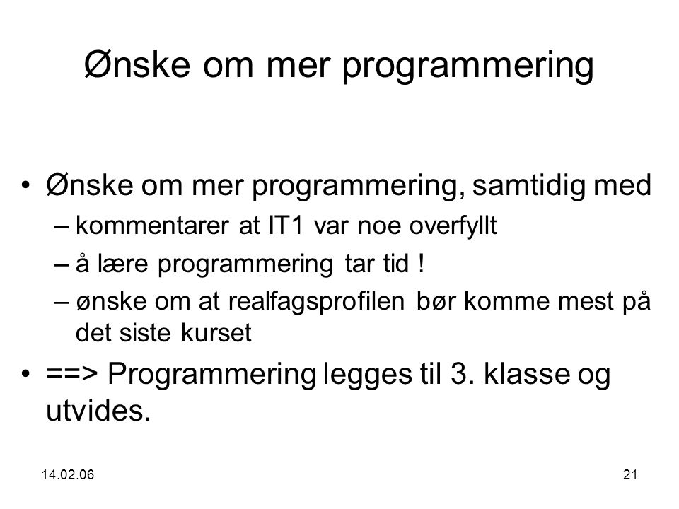 14.02.0621 Ønske om mer programmering Ønske om mer programmering, samtidig med –kommentarer at IT1 var noe overfyllt –å lære programmering tar tid .