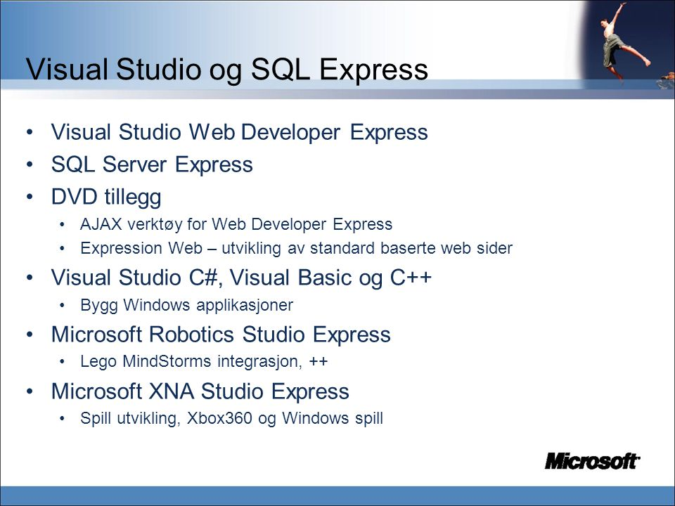 Visual Studio og SQL Express Visual Studio Web Developer Express SQL Server Express DVD tillegg AJAX verktøy for Web Developer Express Expression Web – utvikling av standard baserte web sider Visual Studio C#, Visual Basic og C++ Bygg Windows applikasjoner Microsoft Robotics Studio Express Lego MindStorms integrasjon, ++ Microsoft XNA Studio Express Spill utvikling, Xbox360 og Windows spill