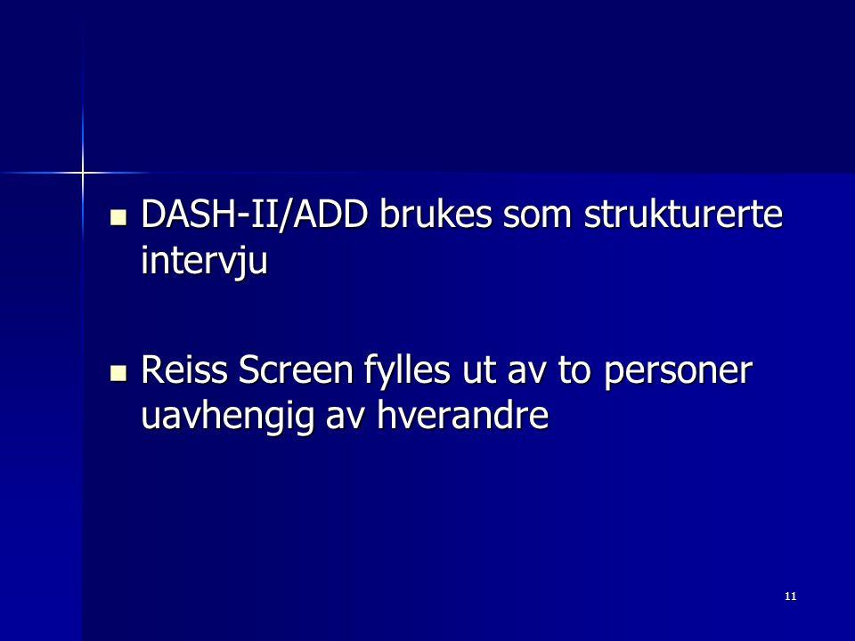 11 DASH-II/ADD brukes som strukturerte intervju DASH-II/ADD brukes som strukturerte intervju Reiss Screen fylles ut av to personer uavhengig av hveran