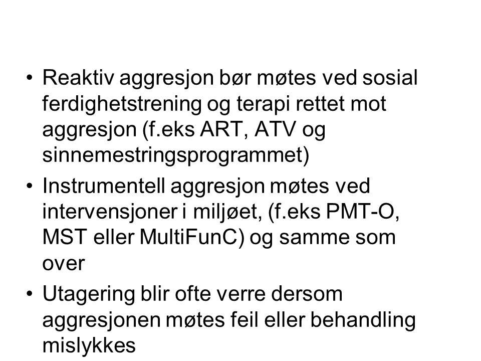 Reaktiv aggresjon bør møtes ved sosial ferdighetstrening og terapi rettet mot aggresjon (f.eks ART, ATV og sinnemestringsprogrammet) Instrumentell agg