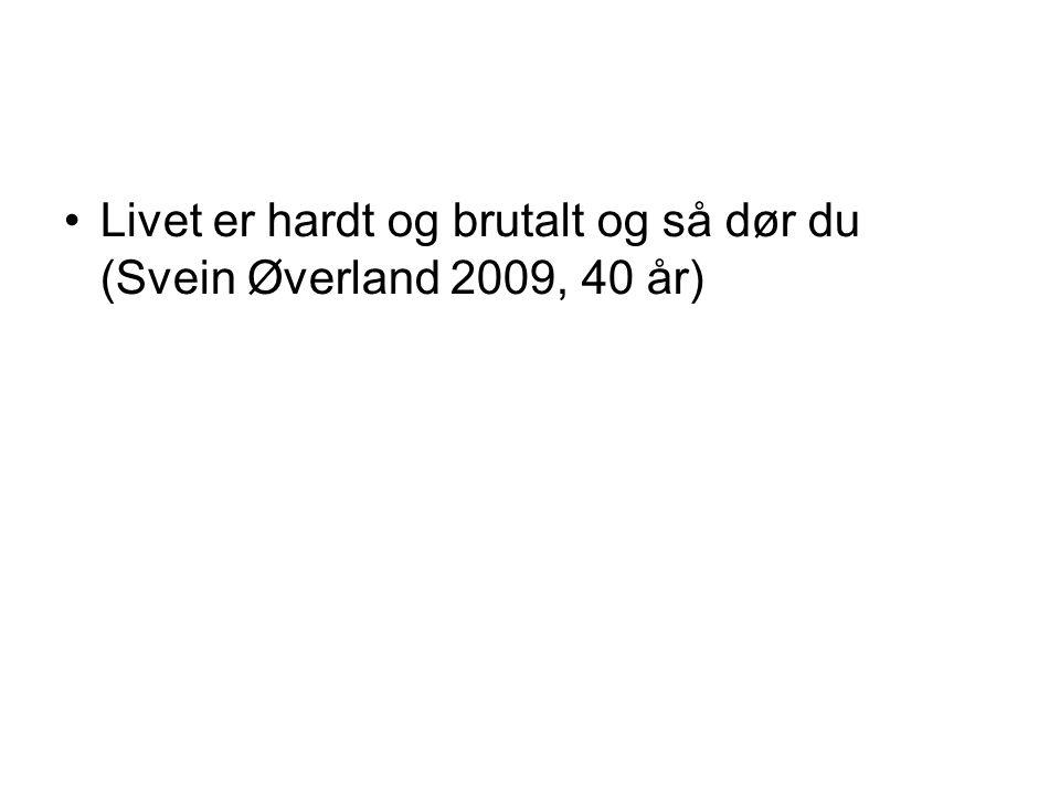 Livet er hardt og brutalt og så dør du (Svein Øverland 2009, 40 år)