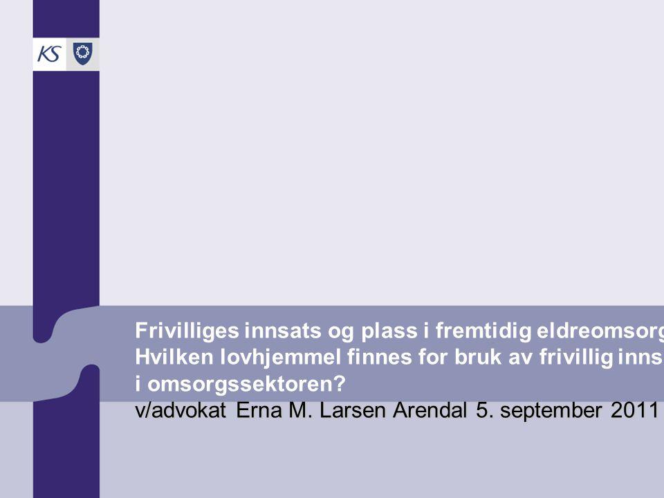 v/advokat Erna M. Larsen Arendal 5. september 2011 Frivilliges innsats og plass i fremtidig eldreomsorg? Hvilken lovhjemmel finnes for bruk av frivill