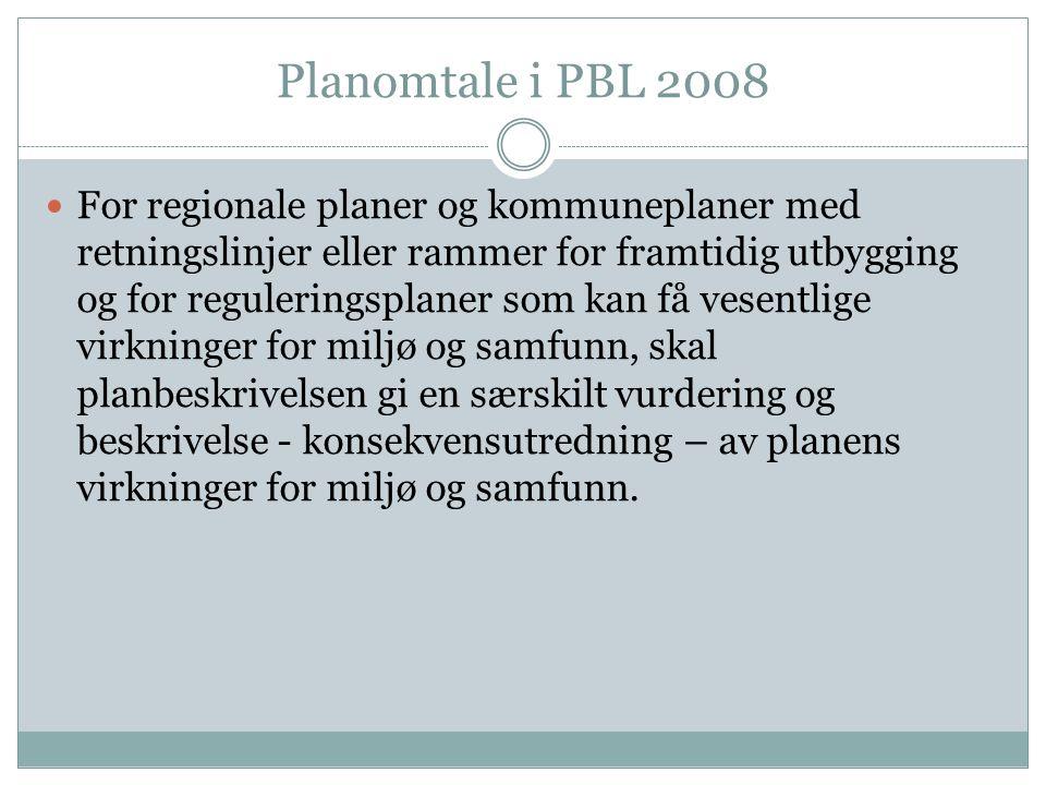 Planomtale i PBL 2008 For regionale planer og kommuneplaner med retningslinjer eller rammer for framtidig utbygging og for reguleringsplaner som kan få vesentlige virkninger for miljø og samfunn, skal planbeskrivelsen gi en særskilt vurdering og beskrivelse - konsekvensutredning – av planens virkninger for miljø og samfunn.