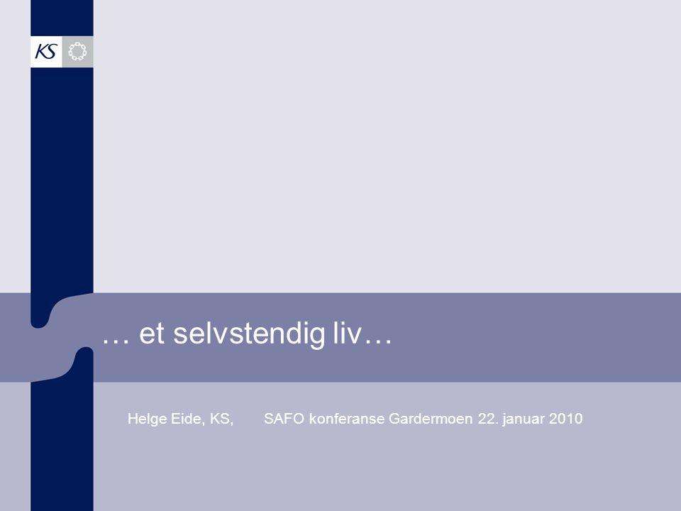… et selvstendig liv… Helge Eide, KS, SAFO konferanse Gardermoen 22. januar 2010