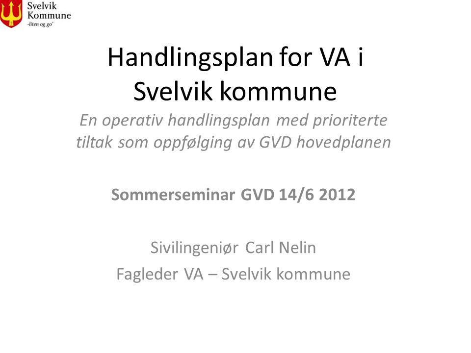 Handlingsplan for VA i Svelvik kommune En operativ handlingsplan med prioriterte tiltak som oppfølging av GVD hovedplanen Sommerseminar GVD 14/6 2012 Sivilingeniør Carl Nelin Fagleder VA – Svelvik kommune