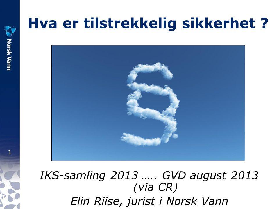 1 Hva er tilstrekkelig sikkerhet ? IKS-samling 2013 ….. GVD august 2013 (via CR) Elin Riise, jurist i Norsk Vann