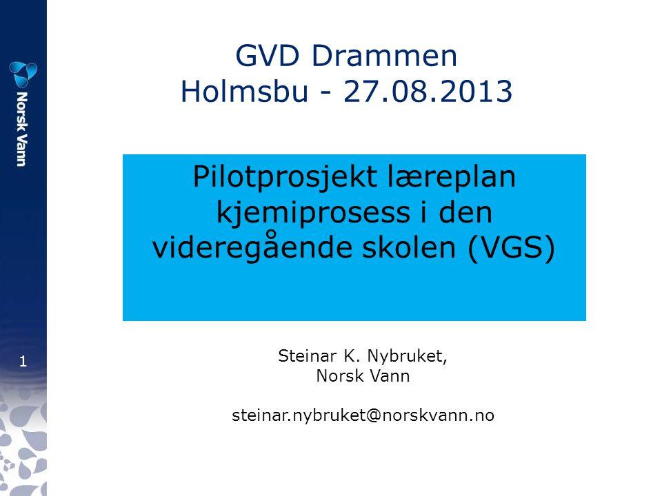1 GVD Drammen Holmsbu - 27.08.2013 Pilotprosjekt læreplan kjemiprosess i den videregående skolen (VGS) Steinar K. Nybruket, Norsk Vann steinar.nybruke