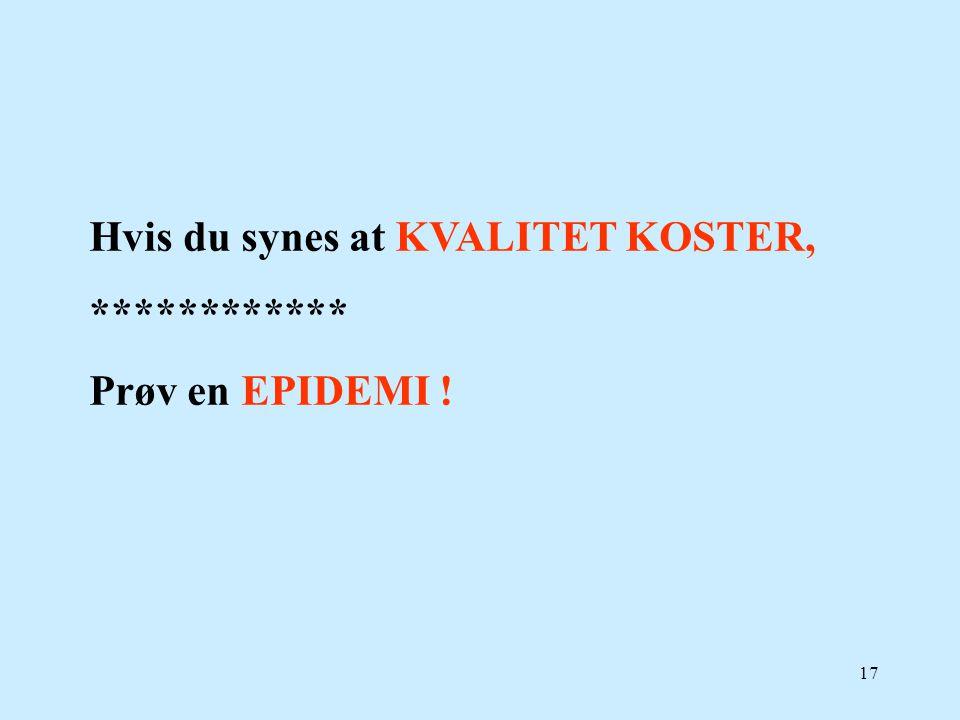 17 Hvis du synes at KVALITET KOSTER, ************ Prøv en EPIDEMI !