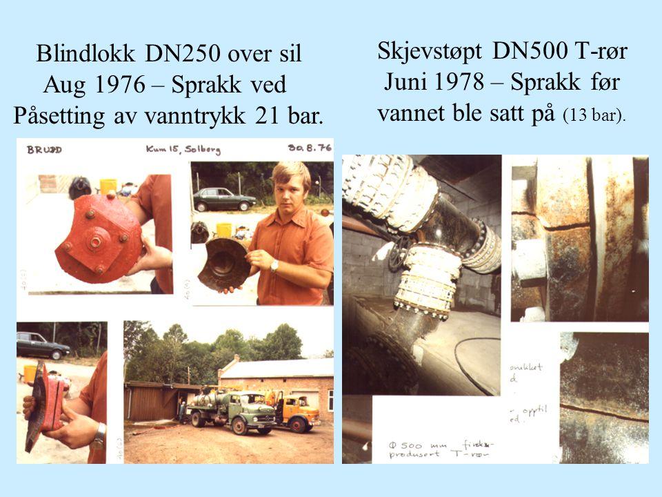 Skjevstøpt DN500 T-rør Juni 1978 – Sprakk før vannet ble satt på (13 bar). Blindlokk DN250 over sil Aug 1976 – Sprakk ved Påsetting av vanntrykk 21 ba