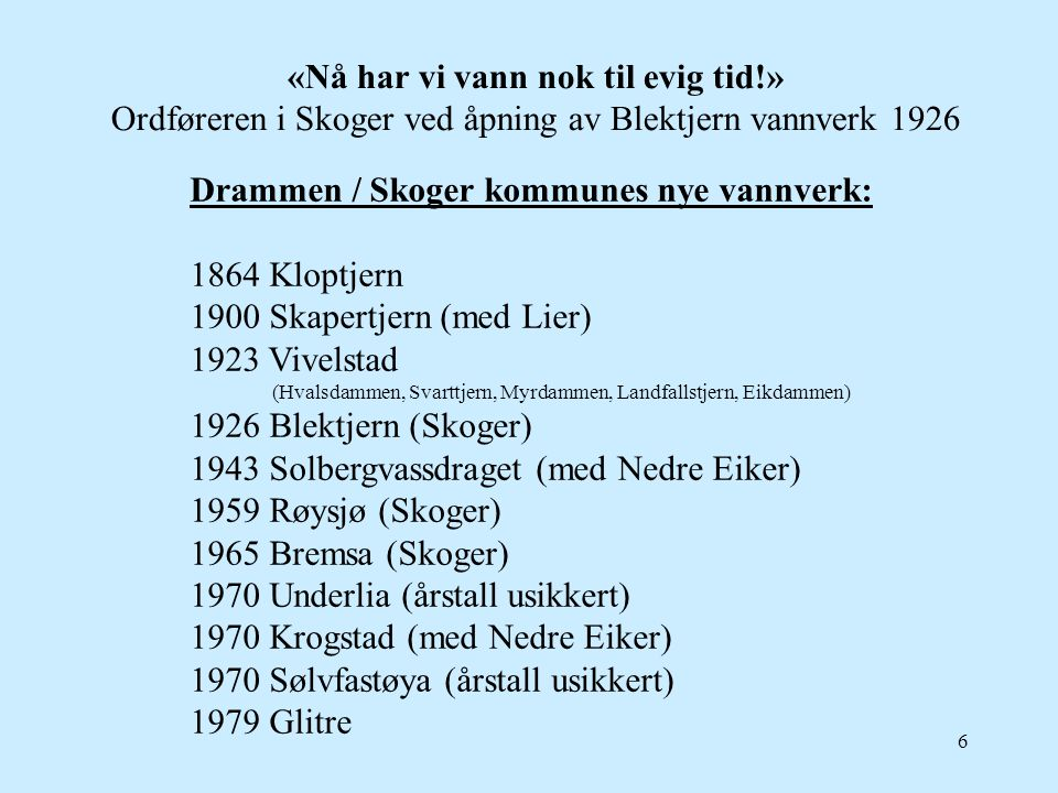 6 «Nå har vi vann nok til evig tid!» Ordføreren i Skoger ved åpning av Blektjern vannverk 1926 Drammen / Skoger kommunes nye vannverk: 1864 Kloptjern