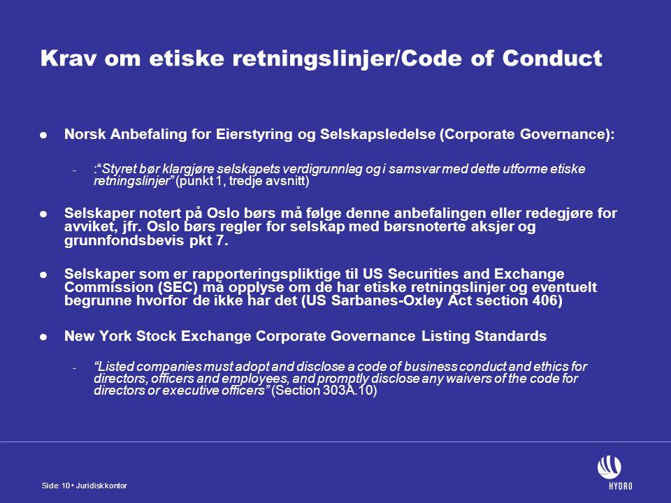 Side: 10 Juridisk kontor Krav om etiske retningslinjer/Code of Conduct Norsk Anbefaling for Eierstyring og Selskapsledelse (Corporate Governance): - : Styret bør klargjøre selskapets verdigrunnlag og i samsvar med dette utforme etiske retningslinjer (punkt 1, tredje avsnitt) Selskaper notert på Oslo børs må følge denne anbefalingen eller redegjøre for avviket, jfr.