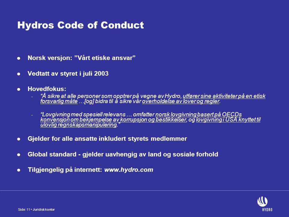 Side: 11 Juridisk kontor Hydros Code of Conduct Norsk versjon: Vårt etiske ansvar Vedtatt av styret i juli 2003 Hovedfokus: - Å sikre at alle personer som opptrer på vegne av Hydro, utfører sine aktiviteter på en etisk forsvarlig måte …[og] bidra til å sikre vår overholdelse av lover og regler.