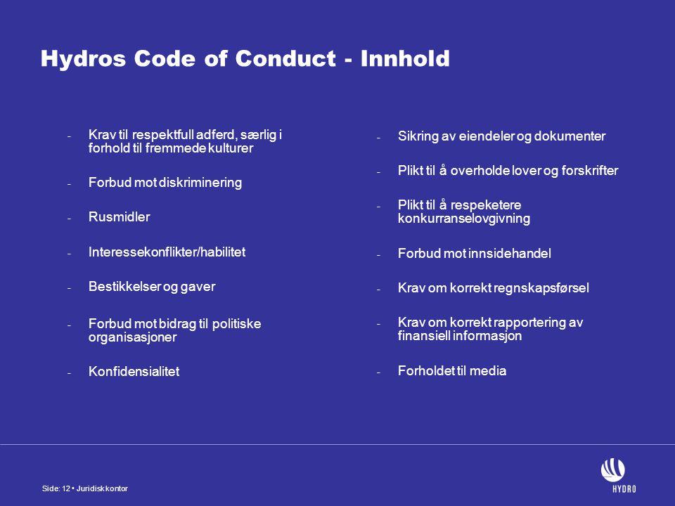 Side: 12 Juridisk kontor Hydros Code of Conduct - Innhold - Krav til respektfull adferd, særlig i forhold til fremmede kulturer - Forbud mot diskriminering - Rusmidler - Interessekonflikter/habilitet - Bestikkelser og gaver - Forbud mot bidrag til politiske organisasjoner - Konfidensialitet - Sikring av eiendeler og dokumenter - Plikt til å overholde lover og forskrifter - Plikt til å respeketere konkurranselovgivning - Forbud mot innsidehandel - Krav om korrekt regnskapsførsel - Krav om korrekt rapportering av finansiell informasjon - Forholdet til media