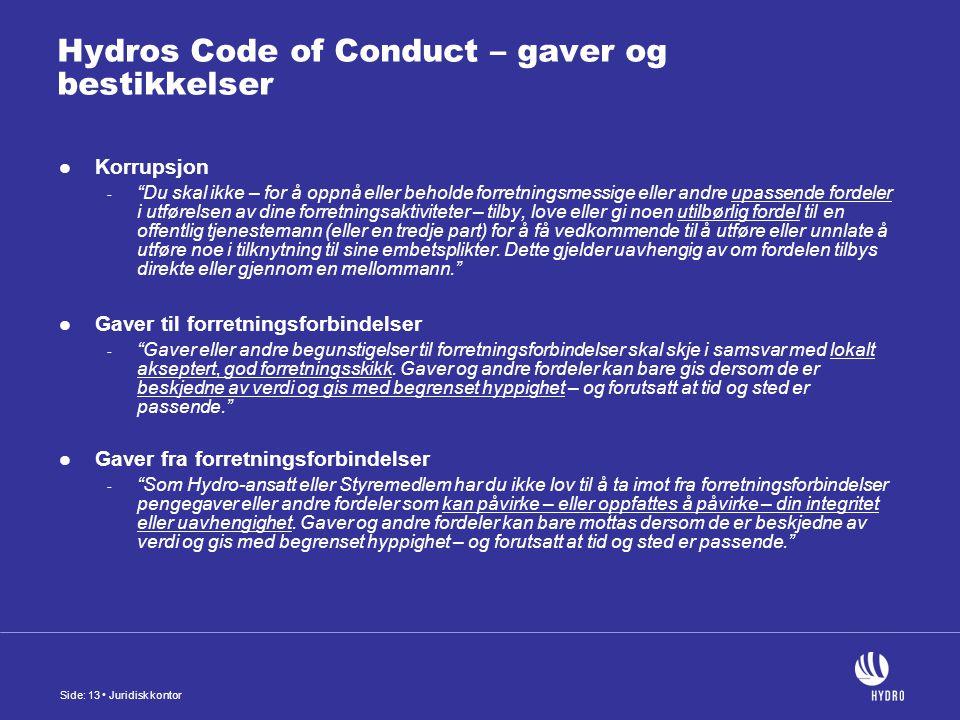 Side: 13 Juridisk kontor Hydros Code of Conduct – gaver og bestikkelser Korrupsjon - Du skal ikke – for å oppnå eller beholde forretningsmessige eller andre upassende fordeler i utførelsen av dine forretningsaktiviteter – tilby, love eller gi noen utilbørlig fordel til en offentlig tjenestemann (eller en tredje part) for å få vedkommende til å utføre eller unnlate å utføre noe i tilknytning til sine embetsplikter.