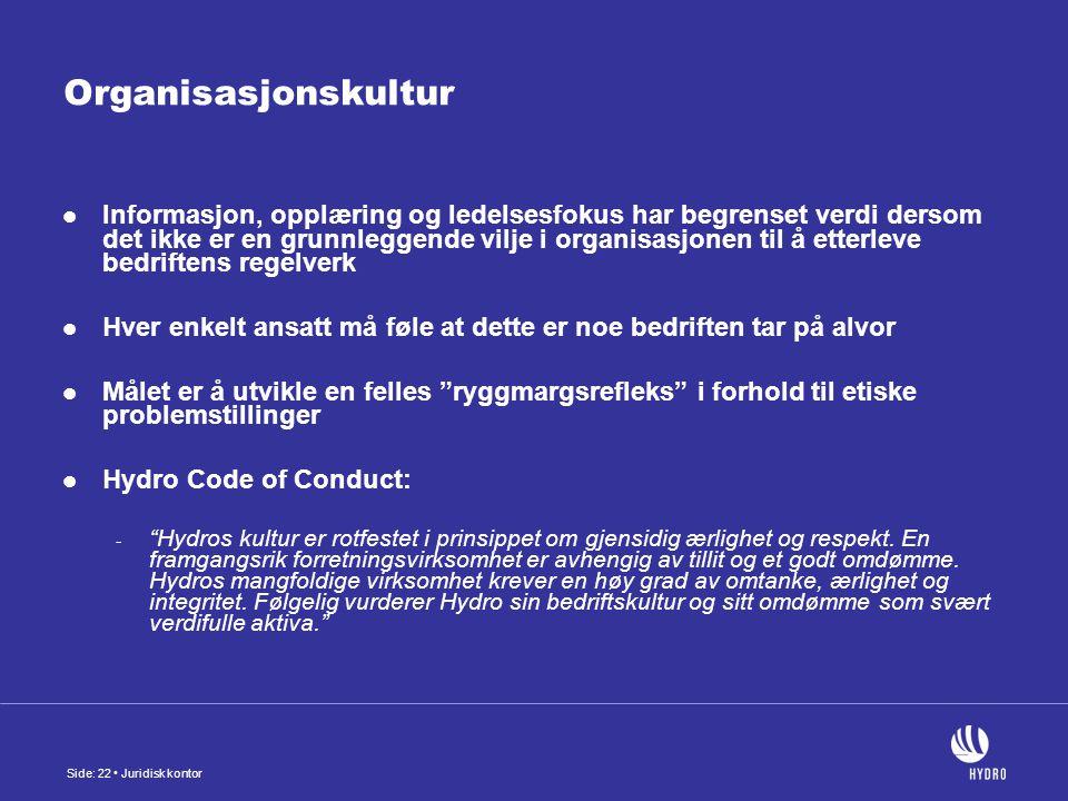 Side: 22 Juridisk kontor Organisasjonskultur Informasjon, opplæring og ledelsesfokus har begrenset verdi dersom det ikke er en grunnleggende vilje i organisasjonen til å etterleve bedriftens regelverk Hver enkelt ansatt må føle at dette er noe bedriften tar på alvor Målet er å utvikle en felles ryggmargsrefleks i forhold til etiske problemstillinger Hydro Code of Conduct: - Hydros kultur er rotfestet i prinsippet om gjensidig ærlighet og respekt.