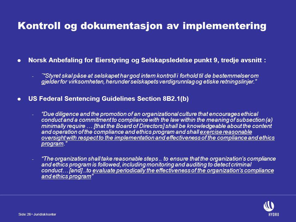Side: 26 Juridisk kontor Kontroll og dokumentasjon av implementering Norsk Anbefaling for Eierstyring og Selskapsledelse punkt 9, tredje avsnitt : - ¨ Styret skal påse at selskapet har god intern kontroll i forhold til de bestemmelser om gjelder for virksomheten, herunder selskapets verdigrunnlag og etiske retningslinjer. US Federal Sentencing Guidelines Section 8B2.1(b) - Due diligence and the promotion of an organizational culture that encourages ethical conduct and a commitment to compliance with the law within the meaning of subsection (a) minimally require … [that the Board of Directors] shall be knowledgeable about the content and operation of the compliance and ethics program and shall exercise reasonable oversight with respect to the implementation and effectiveness of the compliance and ethics program. - The organization shall take reasonable steps..