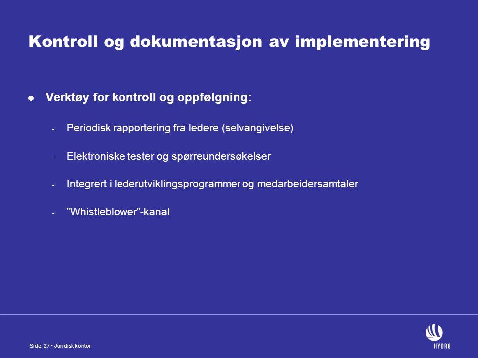 Side: 27 Juridisk kontor Kontroll og dokumentasjon av implementering Verktøy for kontroll og oppfølgning: - Periodisk rapportering fra ledere (selvangivelse) - Elektroniske tester og spørreundersøkelser - Integrert i lederutviklingsprogrammer og medarbeidersamtaler - Whistleblower -kanal