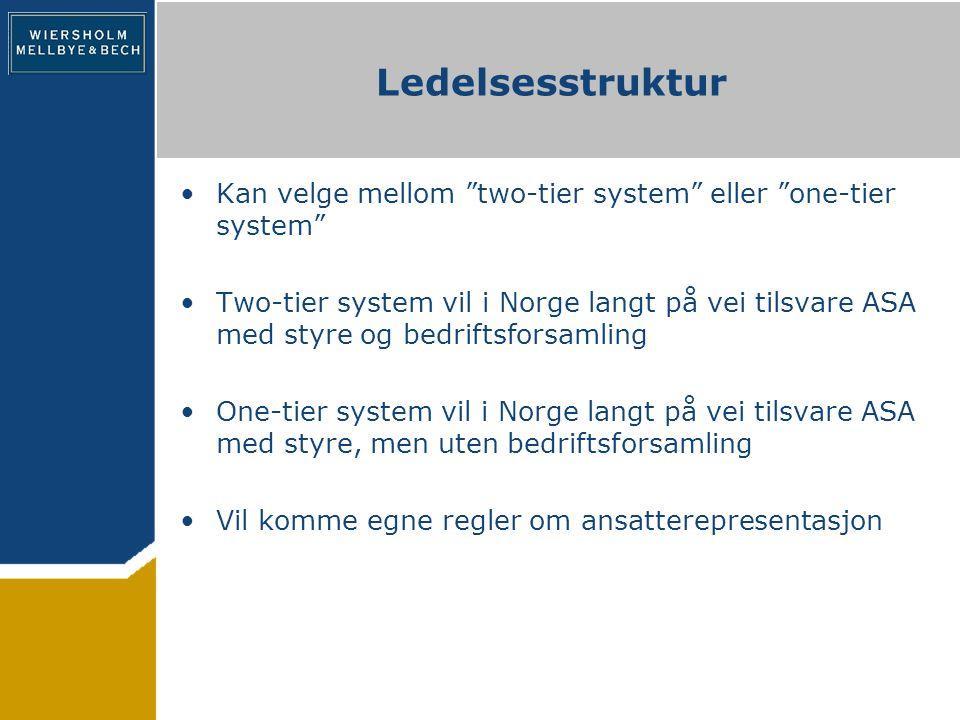 Ledelsesstruktur Kan velge mellom two-tier system eller one-tier system Two-tier system vil i Norge langt på vei tilsvare ASA med styre og bedriftsforsamling One-tier system vil i Norge langt på vei tilsvare ASA med styre, men uten bedriftsforsamling Vil komme egne regler om ansatterepresentasjon