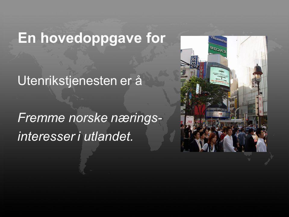 Utenrikstjenesten er å Fremme norske nærings- interesser i utlandet. En hovedoppgave for
