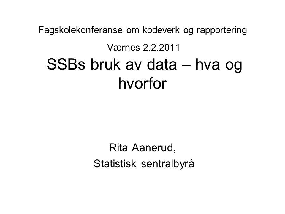 Fagskolekonferanse om kodeverk og rapportering Værnes 2.2.2011 SSBs bruk av data – hva og hvorfor Rita Aanerud, Statistisk sentralbyrå