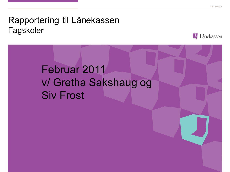Lånekassen Rapportering til Lånekassen Fagskoler Februar 2011 v/ Gretha Sakshaug og Siv Frost