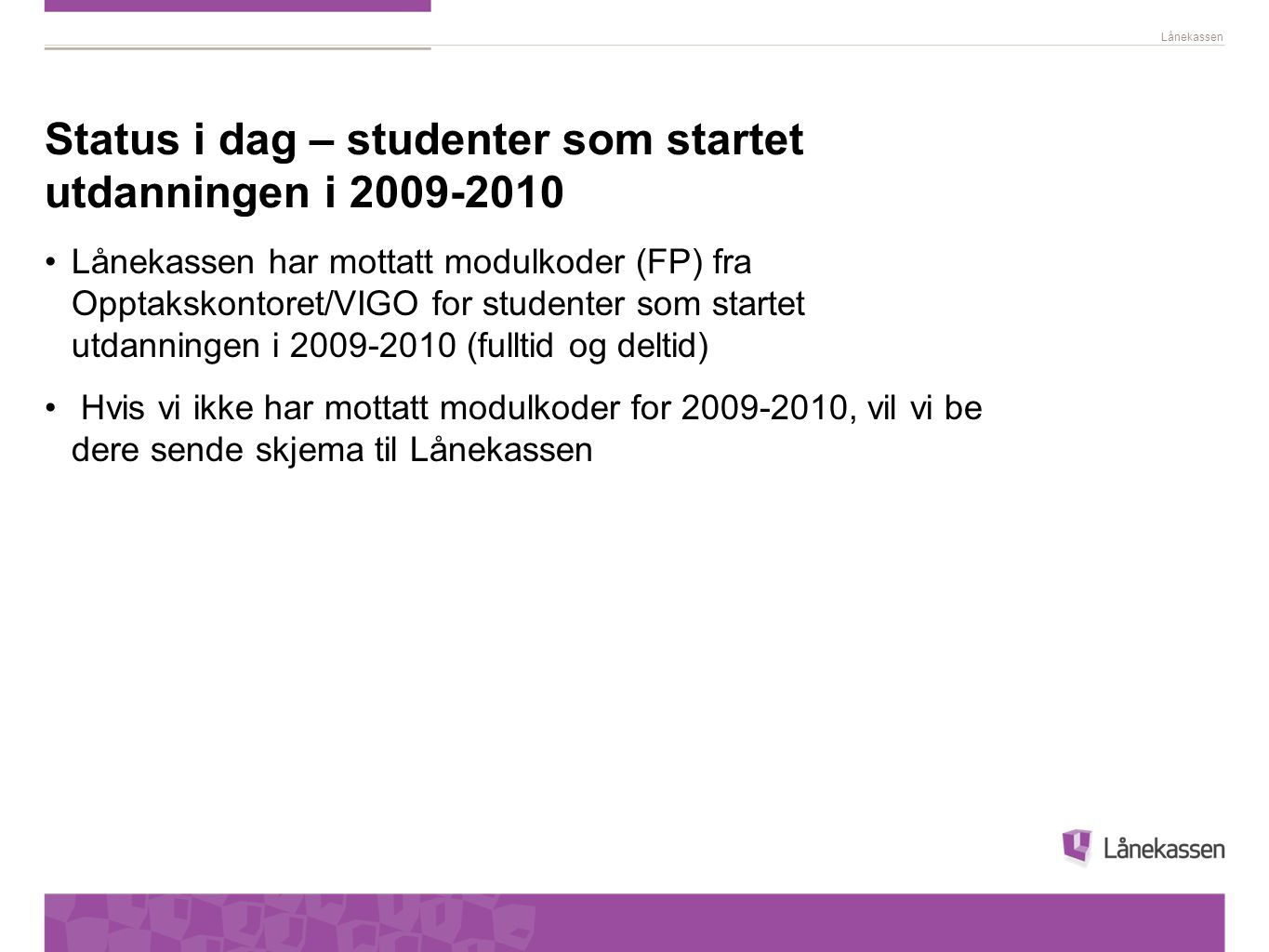 Lånekassen Status i dag – studenter som startet utdanningen i 2009-2010 Lånekassen har mottatt modulkoder (FP) fra Opptakskontoret/VIGO for studenter som startet utdanningen i 2009-2010 (fulltid og deltid) Hvis vi ikke har mottatt modulkoder for 2009-2010, vil vi be dere sende skjema til Lånekassen