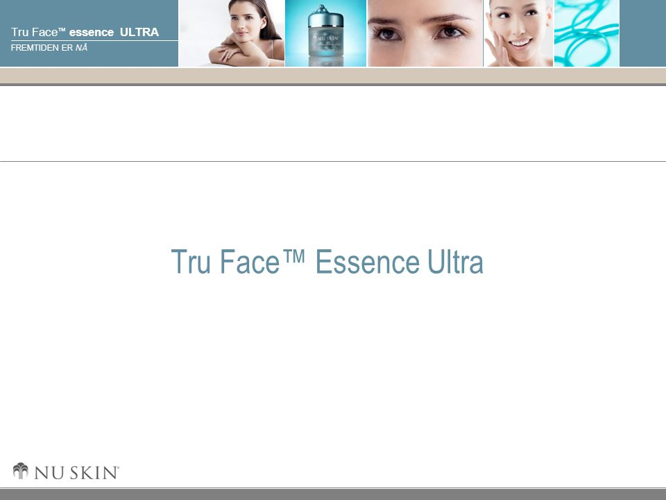 © 2001 Nu Skin International, Inc Tru Face ™ essence ULTRA FREMTIDEN ER NÅ Tru Face™ Essence Ultra