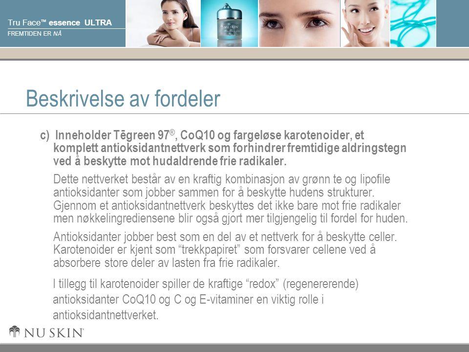 © 2001 Nu Skin International, Inc Tru Face ™ essence ULTRA FREMTIDEN ER NÅ Beskrivelse av fordeler c) Inneholder Tēgreen 97 ®, CoQ10 og fargeløse karotenoider, et komplett antioksidantnettverk som forhindrer fremtidige aldringstegn ved å beskytte mot hudaldrende frie radikaler.