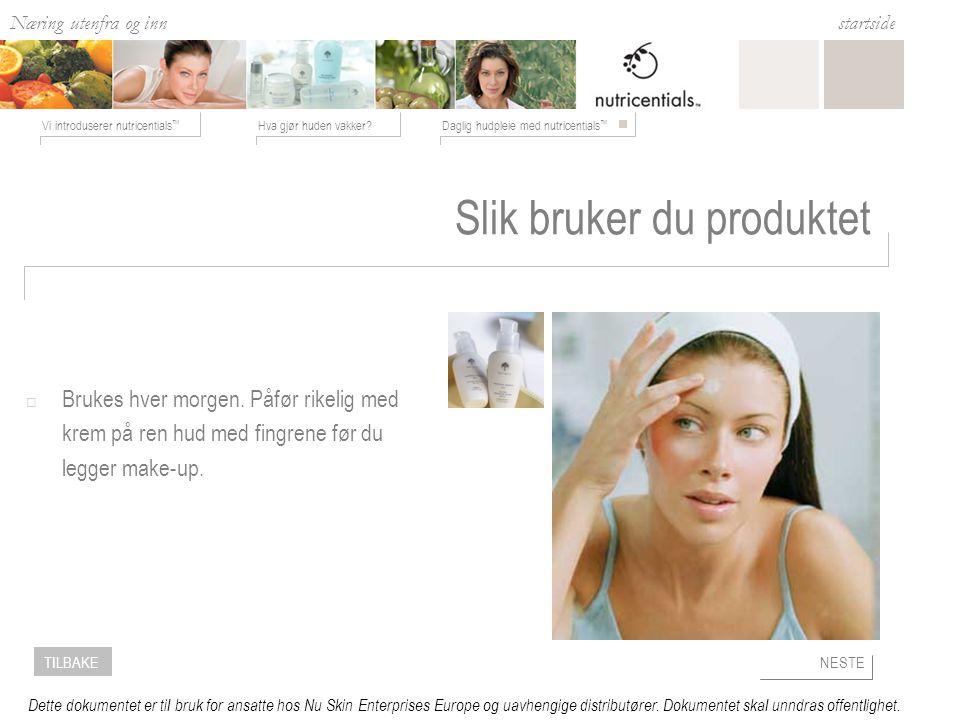Næring utenfra og inn Hva gjør huden vakker Daglig hudpleie med nutricentials ™ Vi introduserer nutricentials ™ startside NESTETILBAKE Dette dokumentet er til bruk for ansatte hos Nu Skin Enterprises Europe og uavhengige distributører.