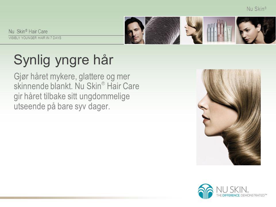 VISIBLY YOUNGER HAIR IN 7 DAYS Nu Skin ® Synlig yngre hår Gjør håret mykere, glattere og mer skinnende blankt. Nu Skin ® Hair Care gir håret tilbake s