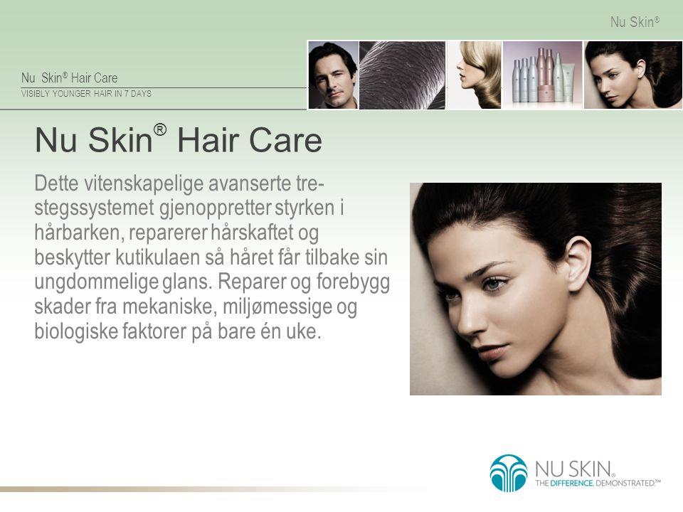 Nu Skin ® Hair Care VISIBLY YOUNGER HAIR IN 7 DAYS Nu Skin ® Nu Skin ® Hair Care Dette vitenskapelige avanserte tre- stegssystemet gjenoppretter styrk