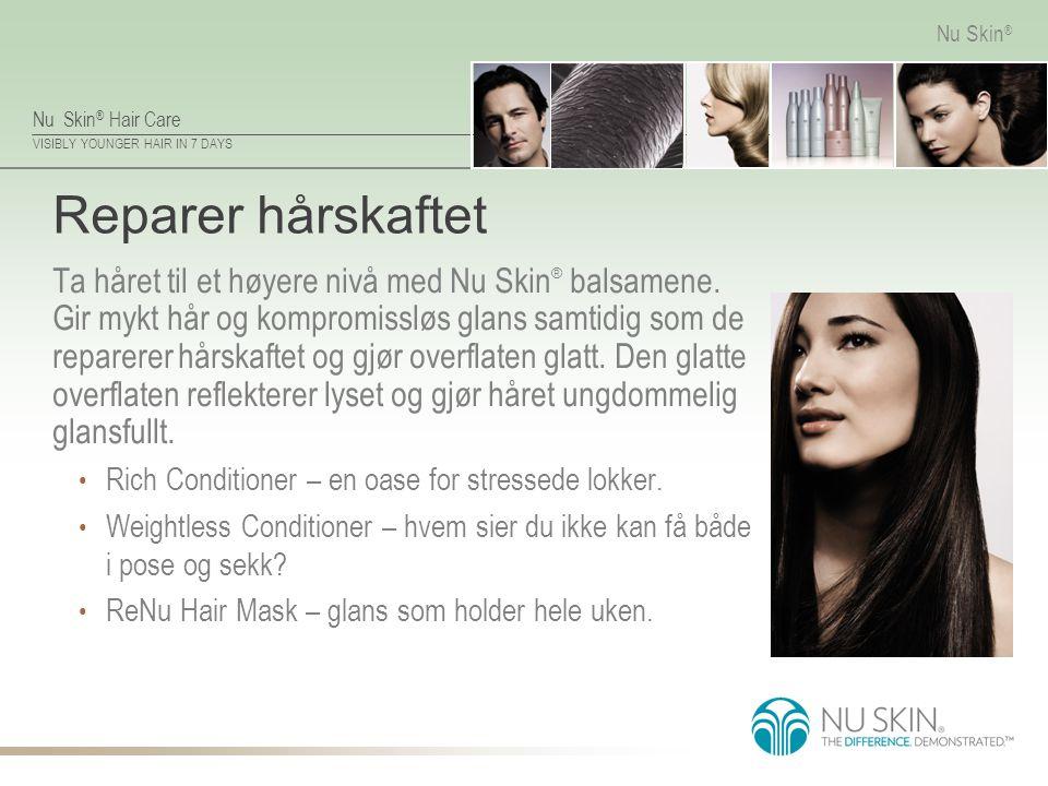 Nu Skin ® Hair Care VISIBLY YOUNGER HAIR IN 7 DAYS Nu Skin ® Reparer hårskaftet Ta håret til et høyere nivå med Nu Skin ® balsamene. Gir mykt hår og k