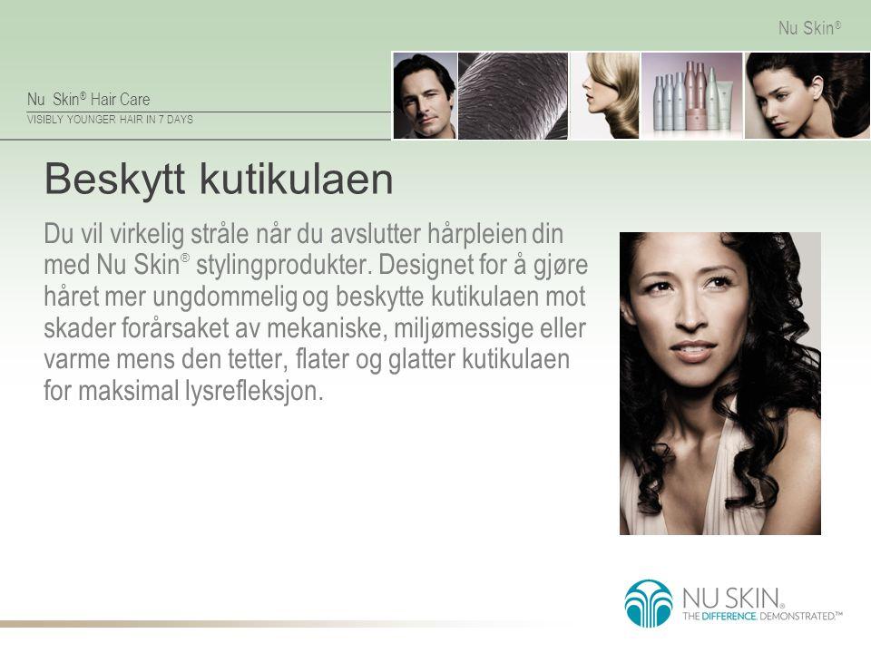 Nu Skin ® Hair Care VISIBLY YOUNGER HAIR IN 7 DAYS Nu Skin ® Beskytt kutikulaen Du vil virkelig stråle når du avslutter hårpleien din med Nu Skin ® stylingprodukter.