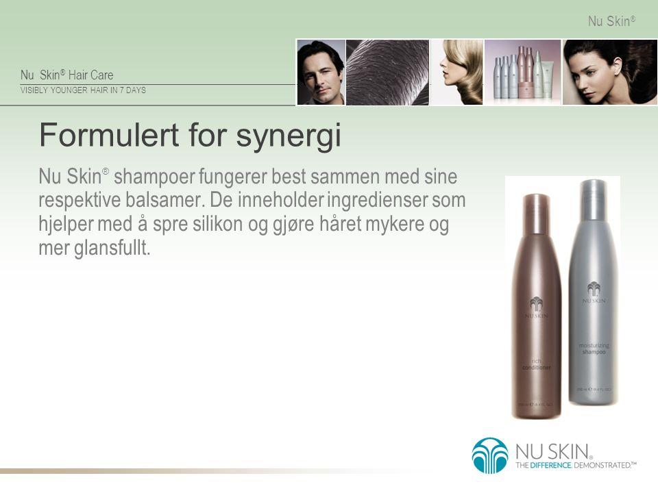 Nu Skin ® Hair Care VISIBLY YOUNGER HAIR IN 7 DAYS Nu Skin ® Formulert for synergi Nu Skin ® shampoer fungerer best sammen med sine respektive balsame