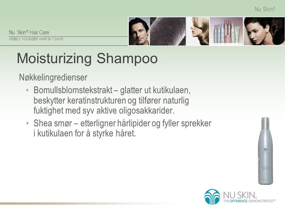 Nu Skin ® Hair Care VISIBLY YOUNGER HAIR IN 7 DAYS Nu Skin ® Moisturizing Shampoo Nøkkelingredienser Bomullsblomstekstrakt – glatter ut kutikulaen, be