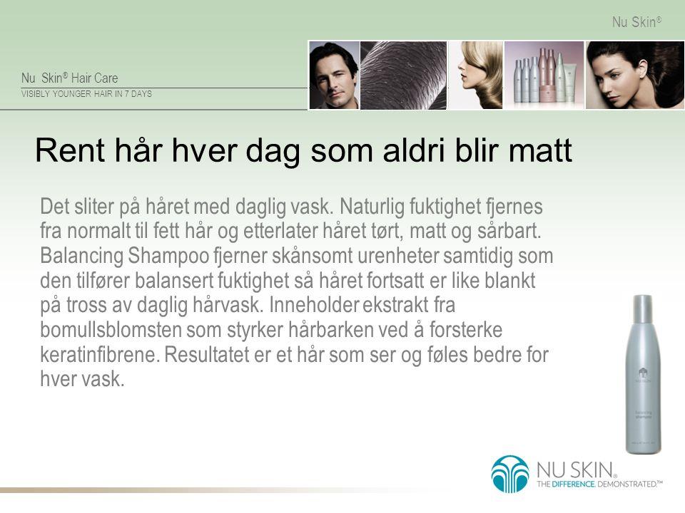 Nu Skin ® Hair Care VISIBLY YOUNGER HAIR IN 7 DAYS Nu Skin ® Rent hår hver dag som aldri blir matt Det sliter på håret med daglig vask. Naturlig fukti