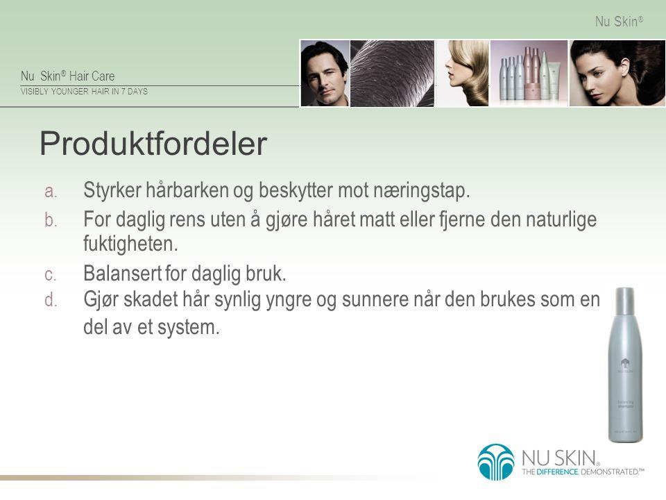 Nu Skin ® Hair Care VISIBLY YOUNGER HAIR IN 7 DAYS Nu Skin ® Produktfordeler a. Styrker hårbarken og beskytter mot næringstap. b. For daglig rens uten