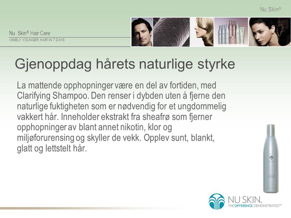 Nu Skin ® Hair Care VISIBLY YOUNGER HAIR IN 7 DAYS Nu Skin ® Gjenoppdag hårets naturlige styrke La mattende opphopninger være en del av fortiden, med Clarifying Shampoo.