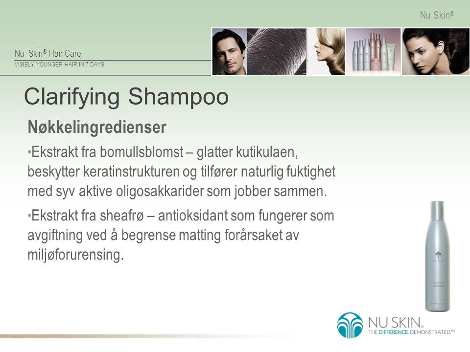 Nu Skin ® Hair Care VISIBLY YOUNGER HAIR IN 7 DAYS Nu Skin ® Clarifying Shampoo Nøkkelingredienser Ekstrakt fra bomullsblomst – glatter kutikulaen, beskytter keratinstrukturen og tilfører naturlig fuktighet med syv aktive oligosakkarider som jobber sammen.