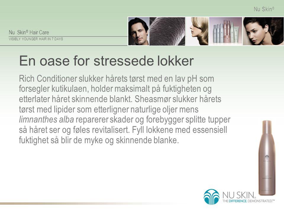 Nu Skin ® Hair Care VISIBLY YOUNGER HAIR IN 7 DAYS Nu Skin ® En oase for stressede lokker Rich Conditioner slukker hårets tørst med en lav pH som fors