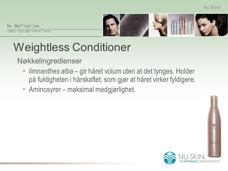 Nu Skin ® Hair Care VISIBLY YOUNGER HAIR IN 7 DAYS Nu Skin ® Weightless Conditioner Nøkkelingredienser limnanthes alba – gir håret volum uten at det t